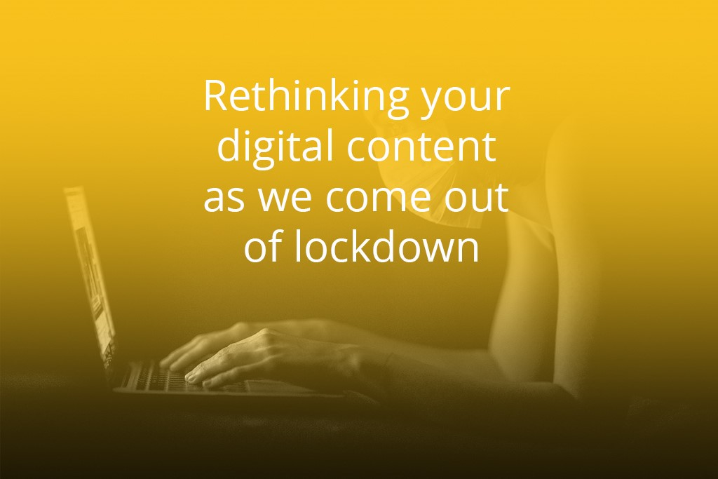 Rethinking your digital content as we come out of lockdown